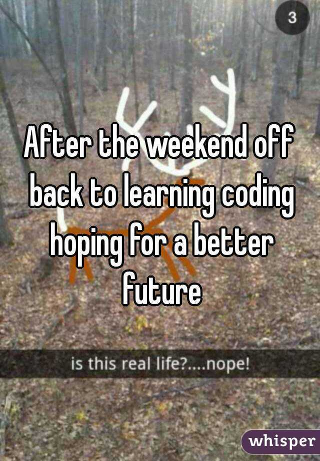 After the weekend off back to learning coding hoping for a better future