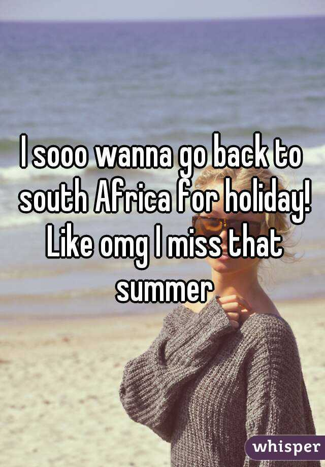 I sooo wanna go back to south Africa for holiday! Like omg I miss that summer
