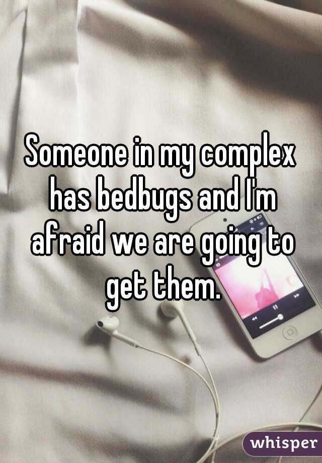 Someone in my complex has bedbugs and I'm afraid we are going to get them.
