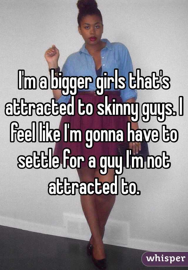 I'm a bigger girls that's attracted to skinny guys. I feel like I'm gonna have to settle for a guy I'm not attracted to.
