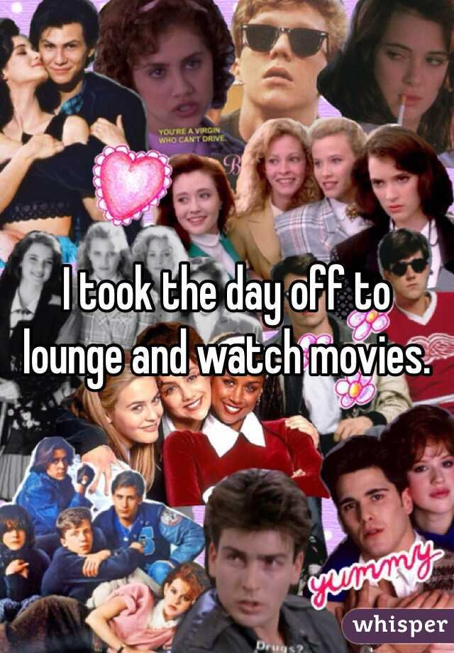 I took the day off to lounge and watch movies.