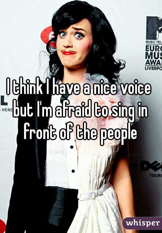 I think I have a nice voice  but I'm afraid to sing in front of the people