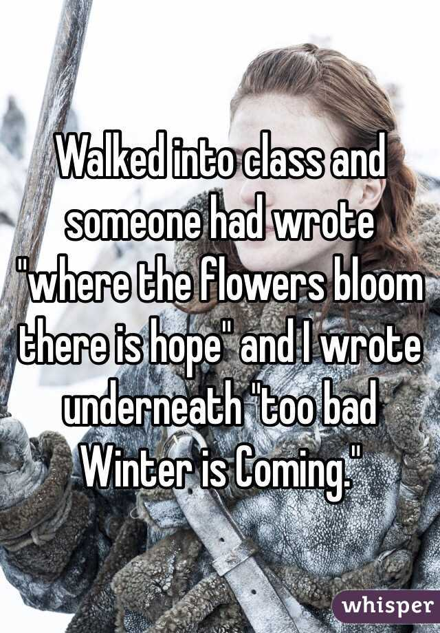 "Walked into class and someone had wrote ""where the flowers bloom there is hope"" and I wrote underneath ""too bad Winter is Coming."""