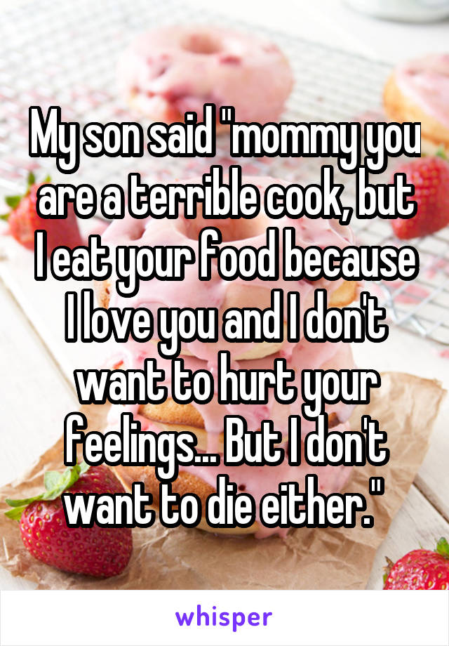 "My son said ""mommy you are a terrible cook, but I eat your food because I love you and I don't want to hurt your feelings... But I don't want to die either."""