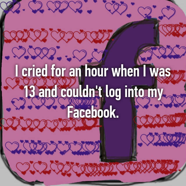 I cried for an hour when I was 13 and couldn't log into my Facebook.