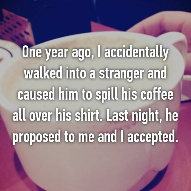 One year ago, I accidentally walked into a stranger and caused him to spill his coffee all over his shirt. Last night, he proposed to me and I accepted.