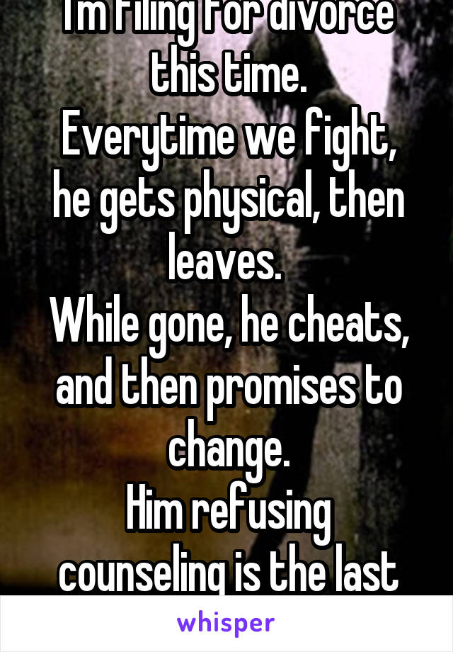 I'm filing for divorce this time. Everytime we fight, he gets physical, then leaves.  While gone, he cheats, and then promises to change. Him refusing counseling is the last straw.