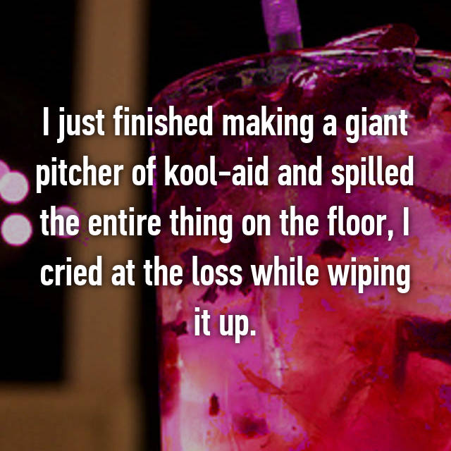 I just finished making a giant pitcher of kool-aid and spilled the entire thing on the floor, I cried at the loss while wiping it up.