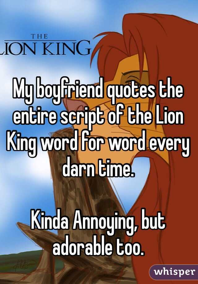 my boyfriend quotes the entire script of the lion king word for