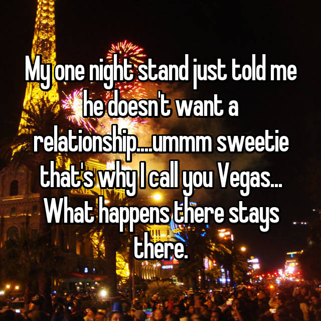 My one night stand just told me he doesn't want a relationship....ummm sweetie that's why I call you Vegas... What happens there stays there.