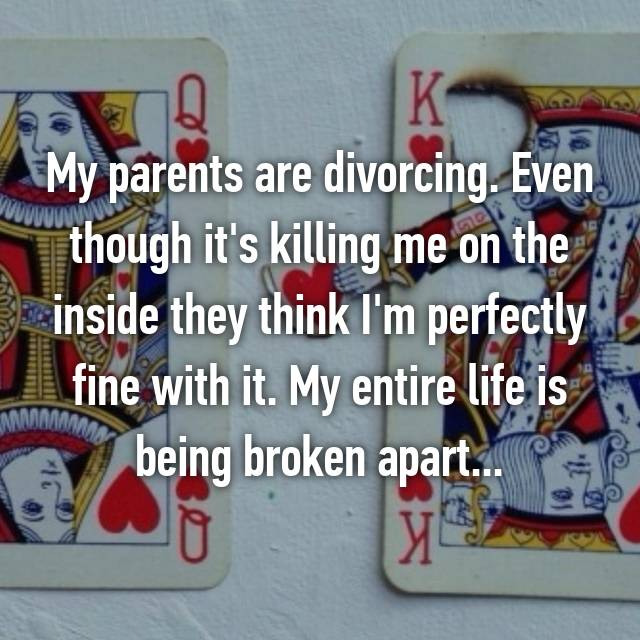 My parents are divorcing. Even though it's killing me on the inside they think I'm perfectly fine with it. My entire life is being broken apart...