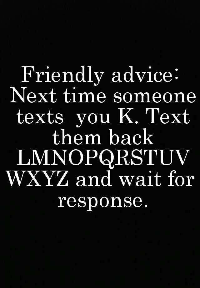 friendly advice next time someone texts you k text them back