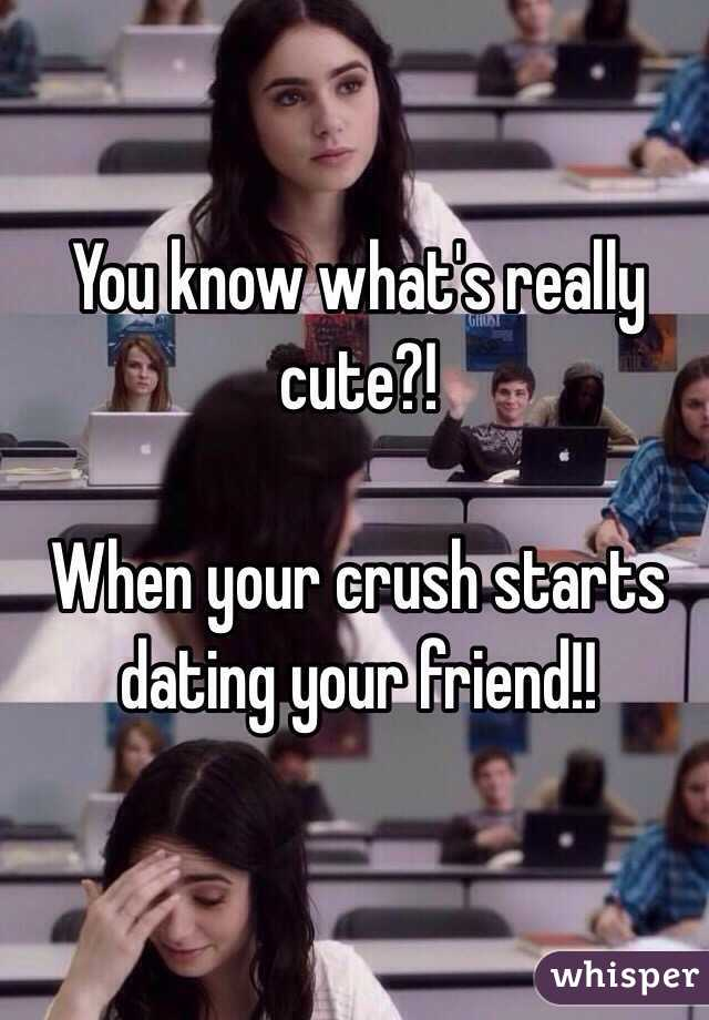 Your If What Do Crush Is Your Friend To Dating