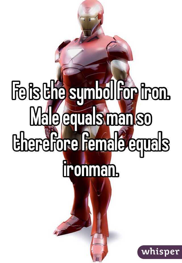 Fe Is The Symbol For Iron Male Equals Man So Therefore Female