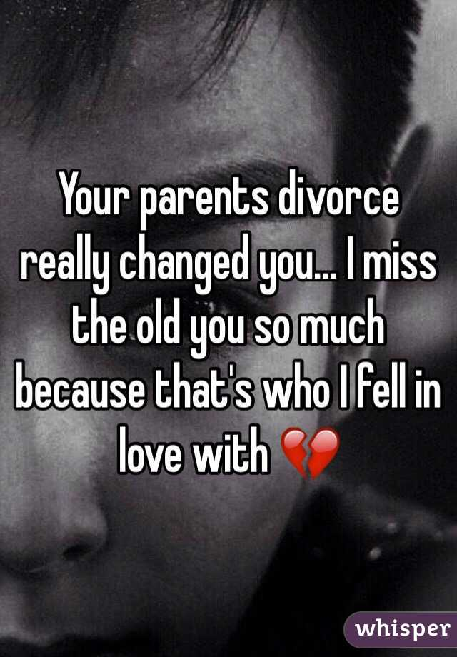 Your parents divorce really changed you    I miss the old you so
