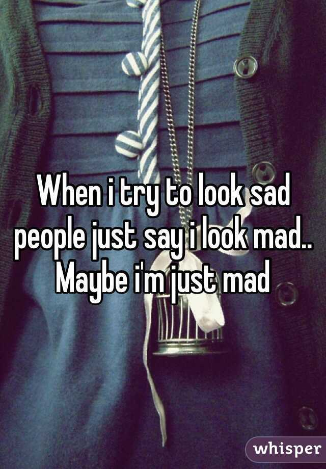 When i try to look sad people just say i look mad.. Maybe i'm just mad