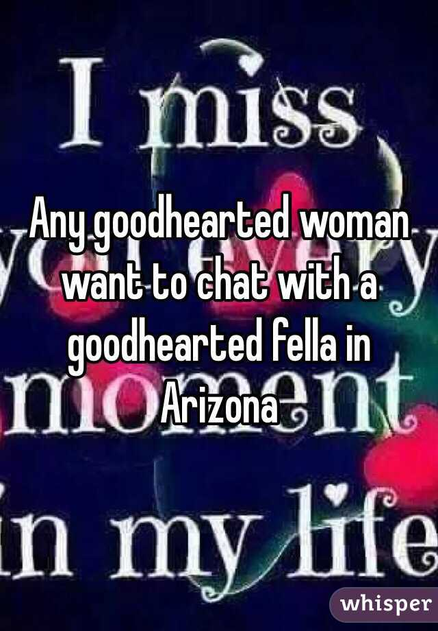 Any goodhearted woman want to chat with a goodhearted fella in Arizona