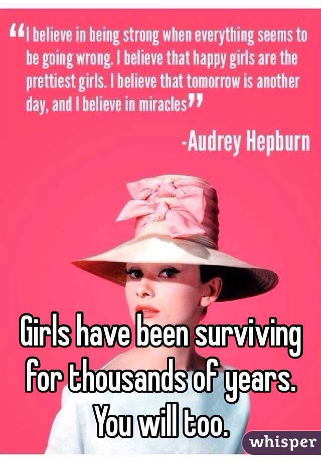 Girls have been surviving for thousands of years. You will too.