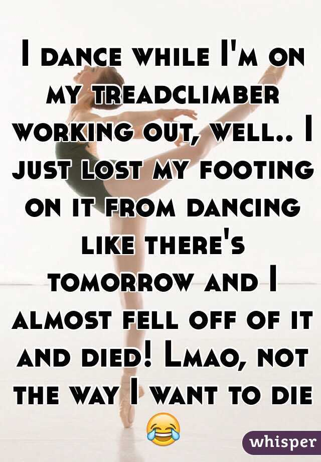 I dance while I'm on my treadclimber working out, well.. I just lost my footing on it from dancing like there's tomorrow and I almost fell off of it and died! Lmao, not the way I want to die 😂