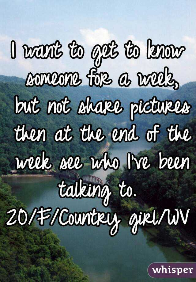 I want to get to know someone for a week, but not share pictures then at the end of the week see who I've been talking to.  20/F/Country girl/WV