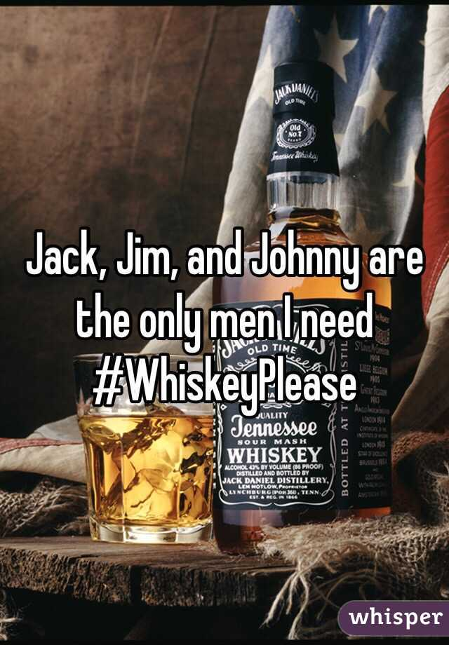 Jack, Jim, and Johnny are the only men I need #WhiskeyPlease