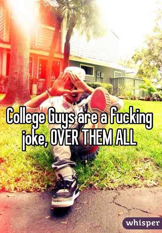 College Guys are a fucking joke, OVER THEM ALL
