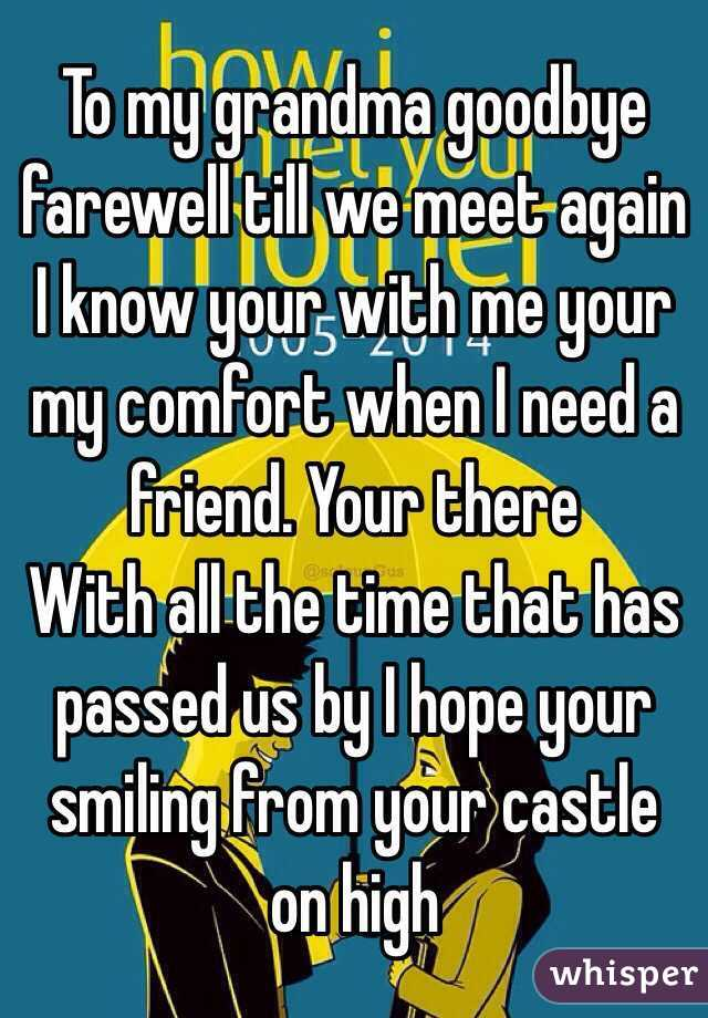 To my grandma goodbye farewell till we meet again I know your with me your my comfort when I need a friend. Your there  With all the time that has passed us by I hope your smiling from your castle on high