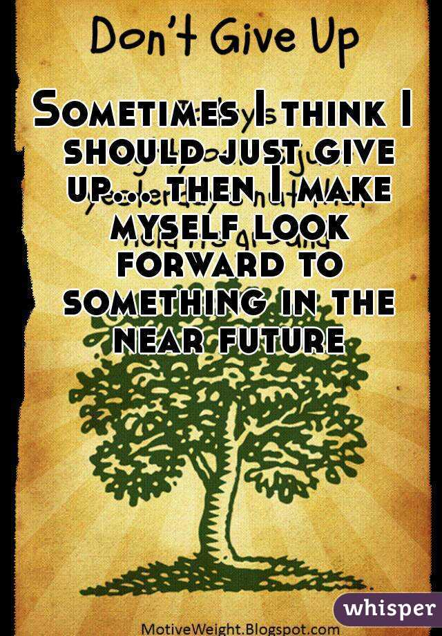 Sometimes I think I should just give up... then I make myself look forward to something in the near future