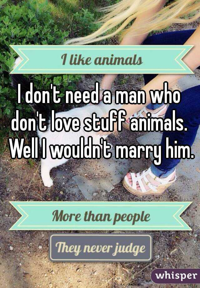 I don't need a man who don't love stuff animals.  Well I wouldn't marry him.