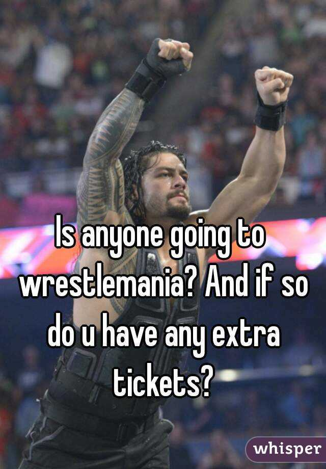 Is anyone going to wrestlemania? And if so do u have any extra tickets?