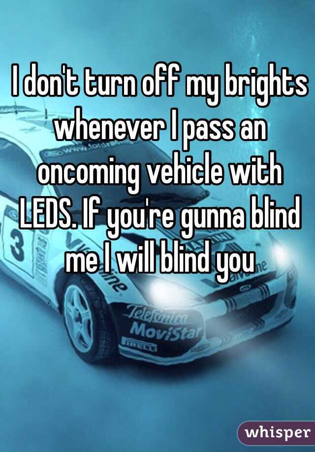 I don't turn off my brights whenever I pass an oncoming vehicle with LEDS. If you're gunna blind me I will blind you