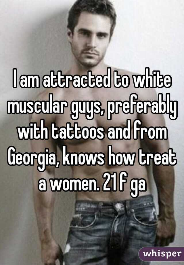 I am attracted to white muscular guys, preferably with tattoos and from Georgia, knows how treat a women. 21 f ga