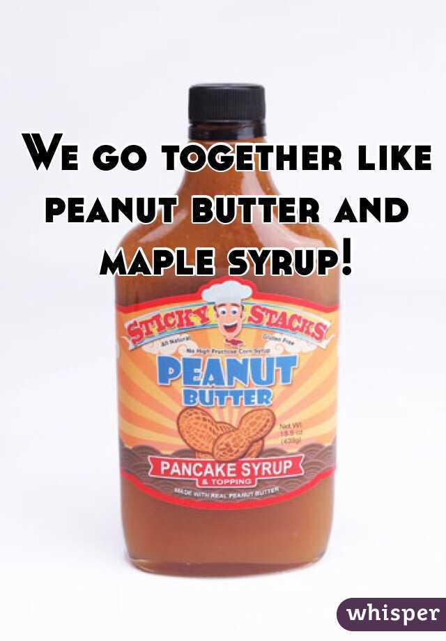 We go together like peanut butter and maple syrup!