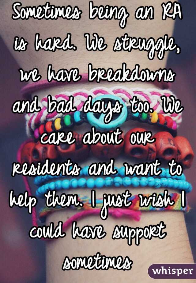 Sometimes being an RA is hard. We struggle, we have breakdowns and bad days too. We care about our residents and want to help them. I just wish I could have support sometimes