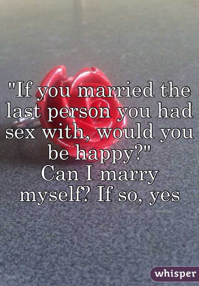 """""""If you married the last person you had sex with, would you be happy?"""" Can I marry myself? If so, yes"""