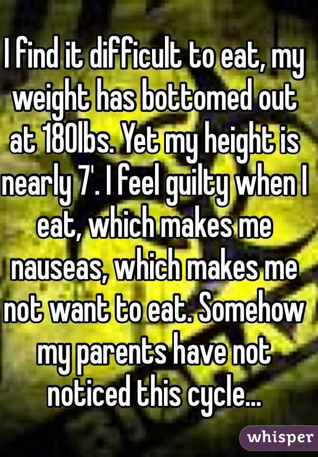 I find it difficult to eat, my weight has bottomed out at 180lbs. Yet my height is nearly 7'. I feel guilty when I eat, which makes me nauseas, which makes me not want to eat. Somehow my parents have not noticed this cycle...