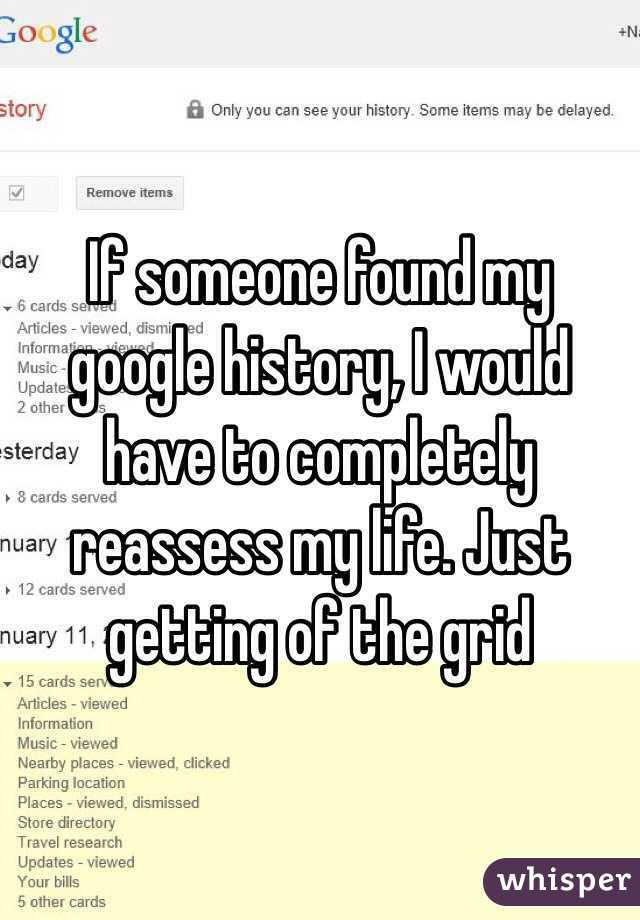 If someone found my google history, I would have to completely reassess my life. Just getting of the grid