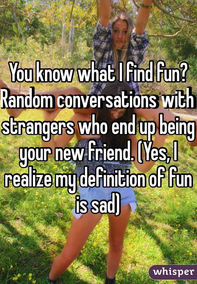 You know what I find fun? Random conversations with strangers who end up being your new friend. (Yes, I realize my definition of fun is sad)