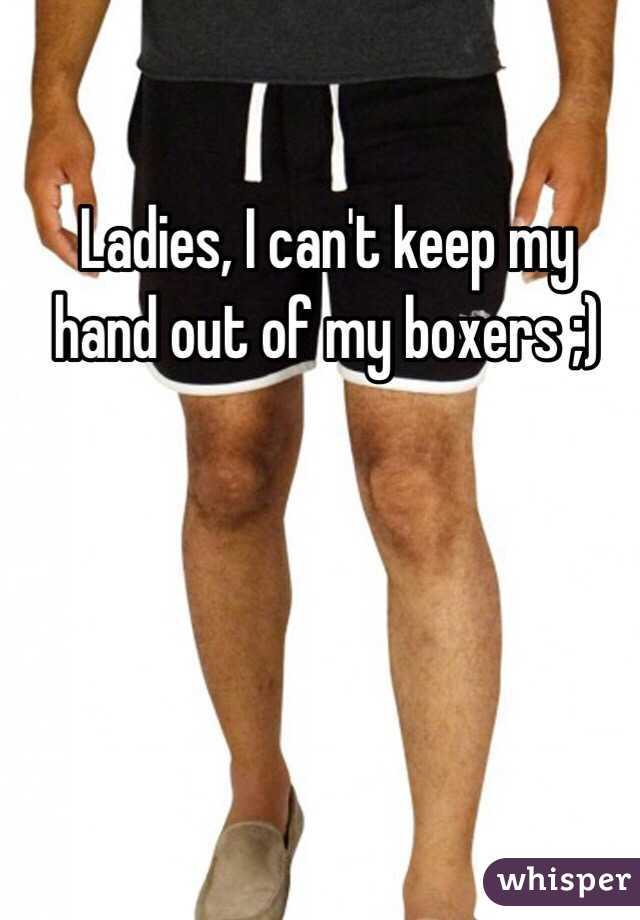 Ladies, I can't keep my hand out of my boxers ;)