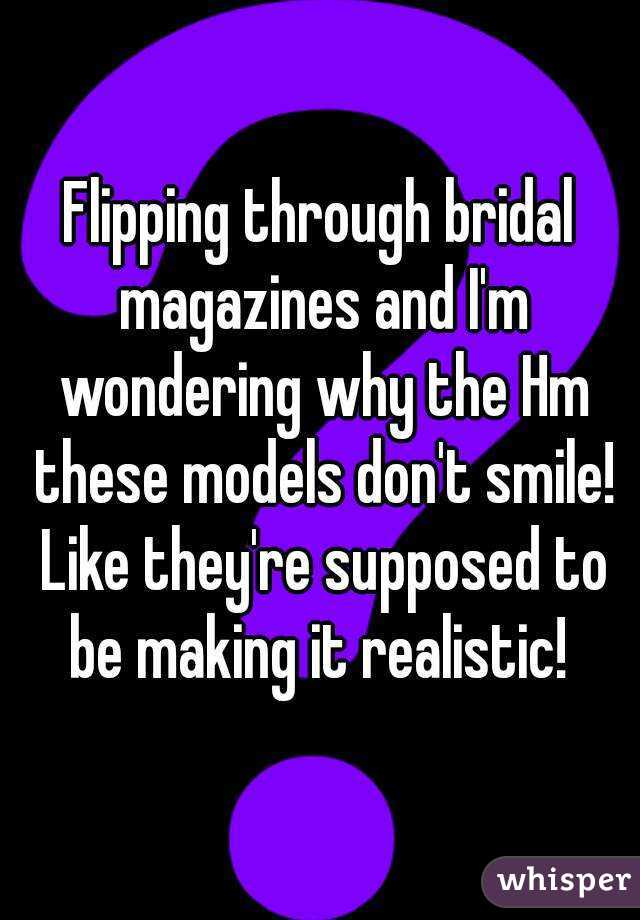 Flipping through bridal magazines and I'm wondering why the Hm these models don't smile! Like they're supposed to be making it realistic!