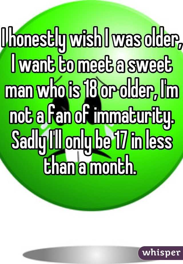 I honestly wish I was older, I want to meet a sweet man who is 18 or older, I'm not a fan of immaturity. Sadly I'll only be 17 in less than a month.