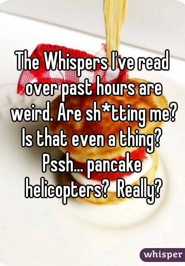 The Whispers I've read over past hours are weird. Are sh*tting me? Is that even a thing?  Pssh... pancake helicopters?  Really?
