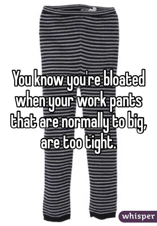 You know you're bloated when your work pants that are normally to big, are too tight.