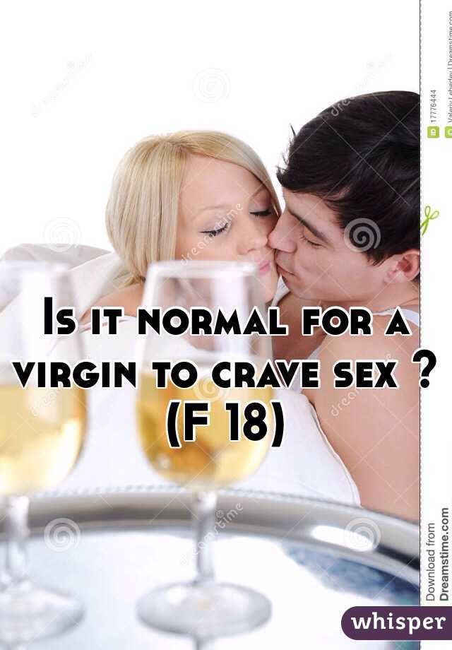 Is it normal for a virgin to crave sex ? (F 18)