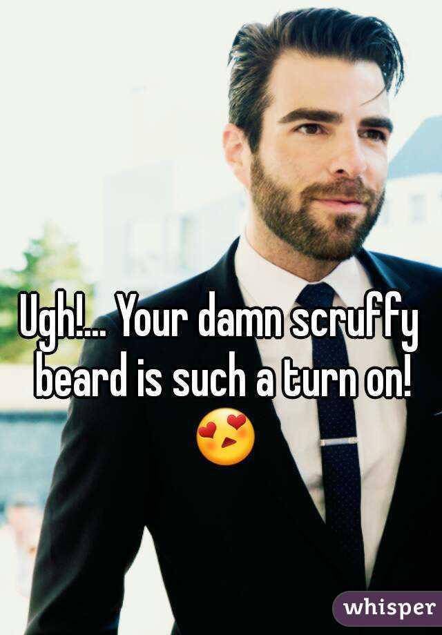 Ugh!... Your damn scruffy beard is such a turn on! 😍