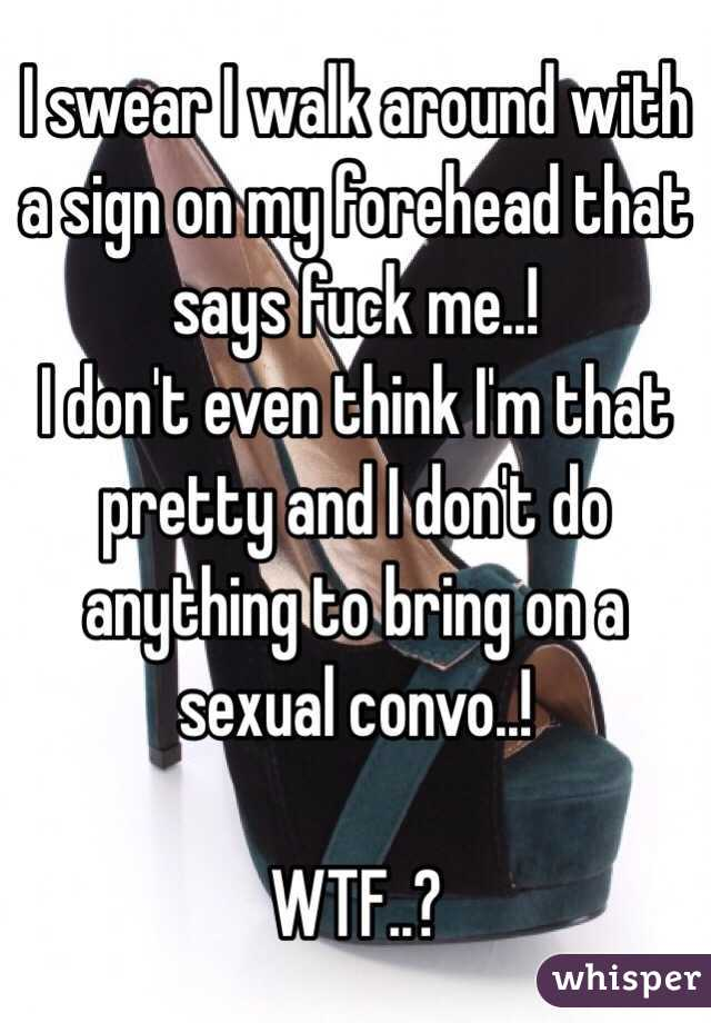 I swear I walk around with a sign on my forehead that says fuck me..! I don't even think I'm that pretty and I don't do anything to bring on a sexual convo..!  WTF..?