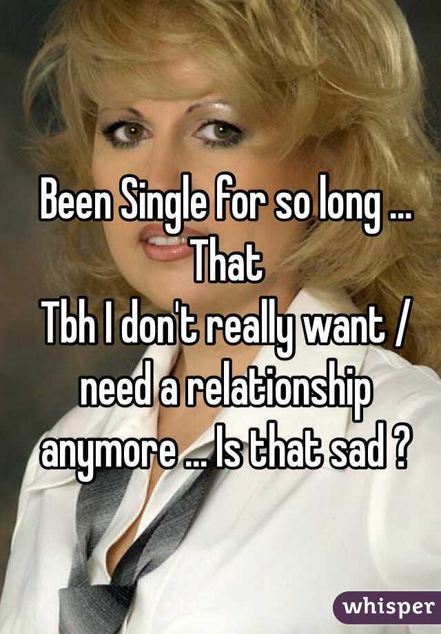 Been Single for so long ... That  Tbh I don't really want / need a relationship  anymore ... Is that sad ?