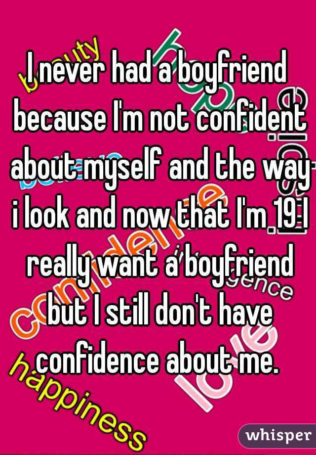 I never had a boyfriend because I'm not confident about myself and the way i look and now that I'm 19 I really want a boyfriend but I still don't have confidence about me.