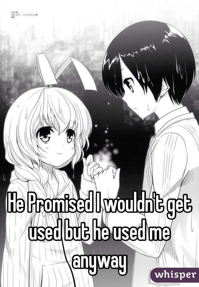 He Promised I wouldn't get used but he used me anyway