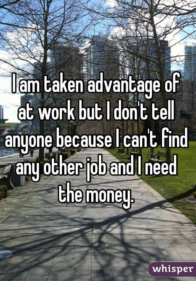 I am taken advantage of at work but I don't tell anyone because I can't find any other job and I need the money.